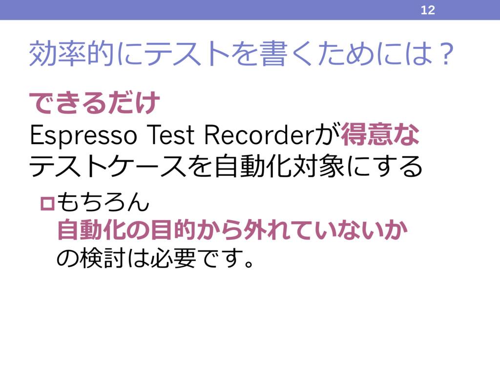 効率的にテストを書くためには? できるだけ Espresso Test Recorderが得意...