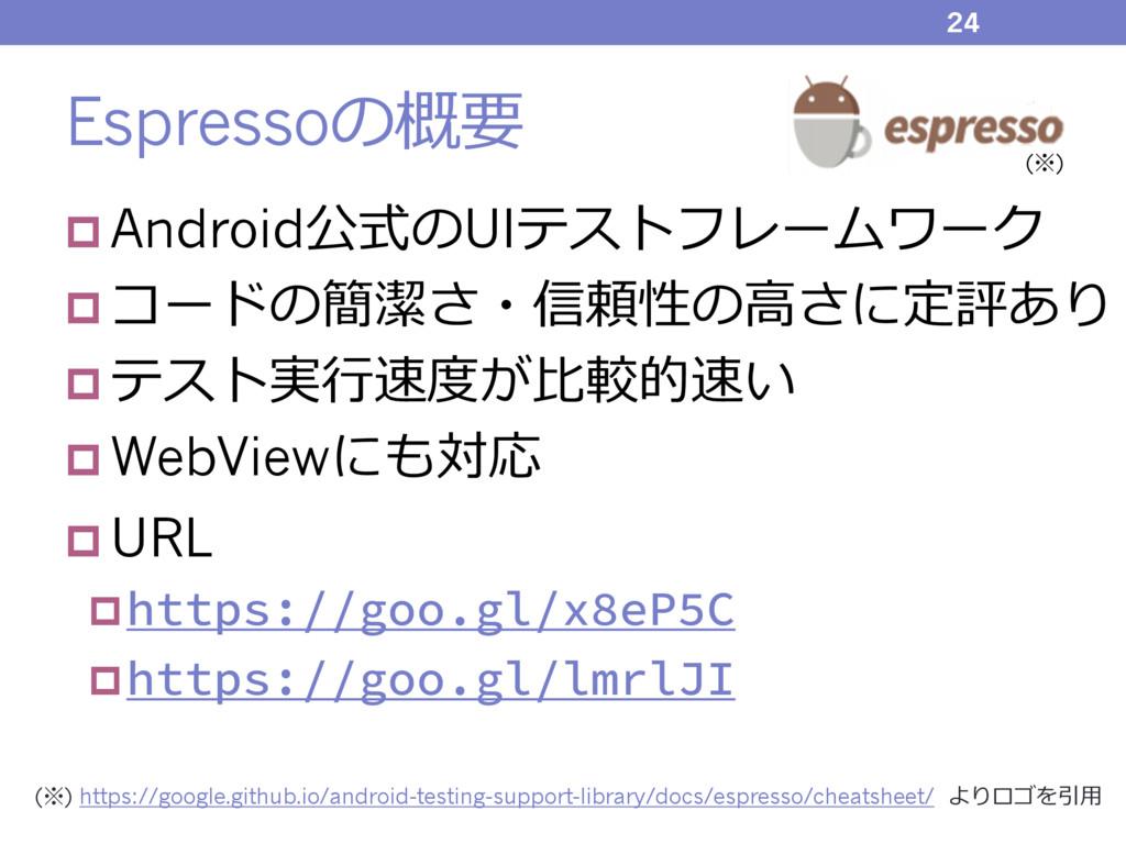 Espressoの概要 p Android公式のUIテストフレームワーク p コードの簡潔さ・...