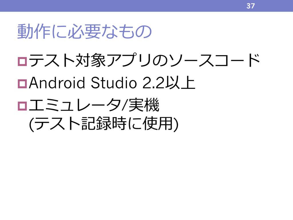動作に必要なもの pテスト対象アプリのソースコード pAndroid Studio 2.2以上...