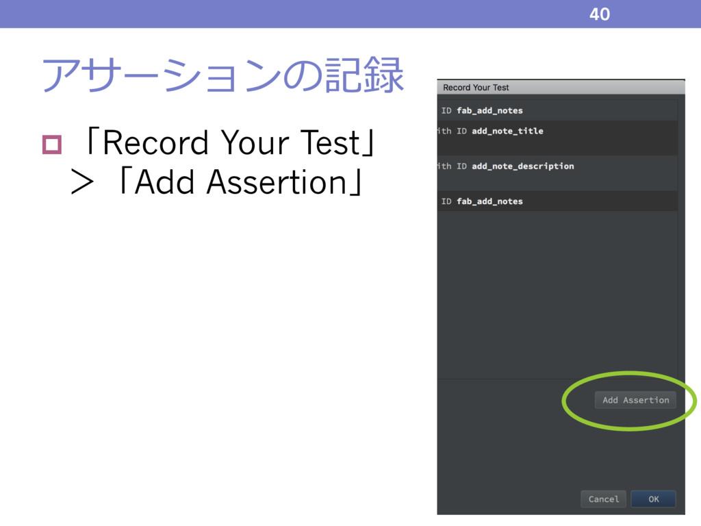 アサーションの記録 p 「Record Your Test」 >「Add Assertion」...