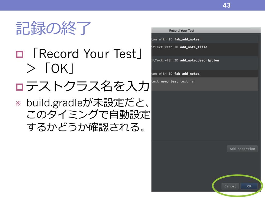記録の終了 43 p 「Record Your Test」 >「OK」 p テストクラス名を⼊...