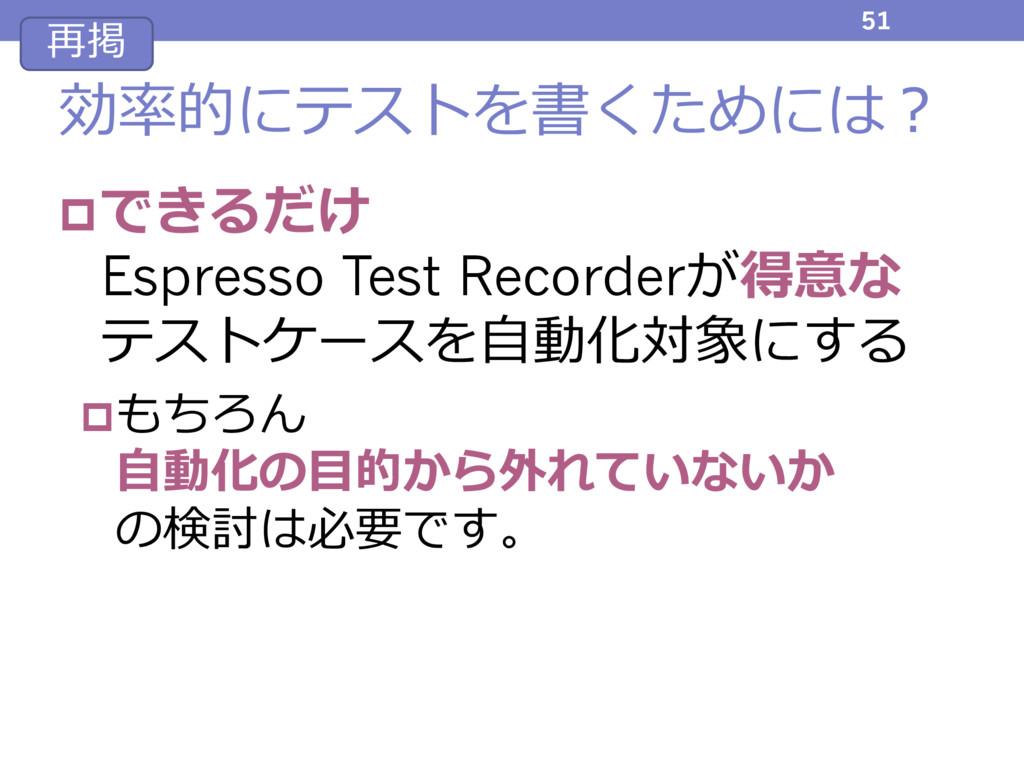 効率的にテストを書くためには? pできるだけ Espresso Test Recorderが得...