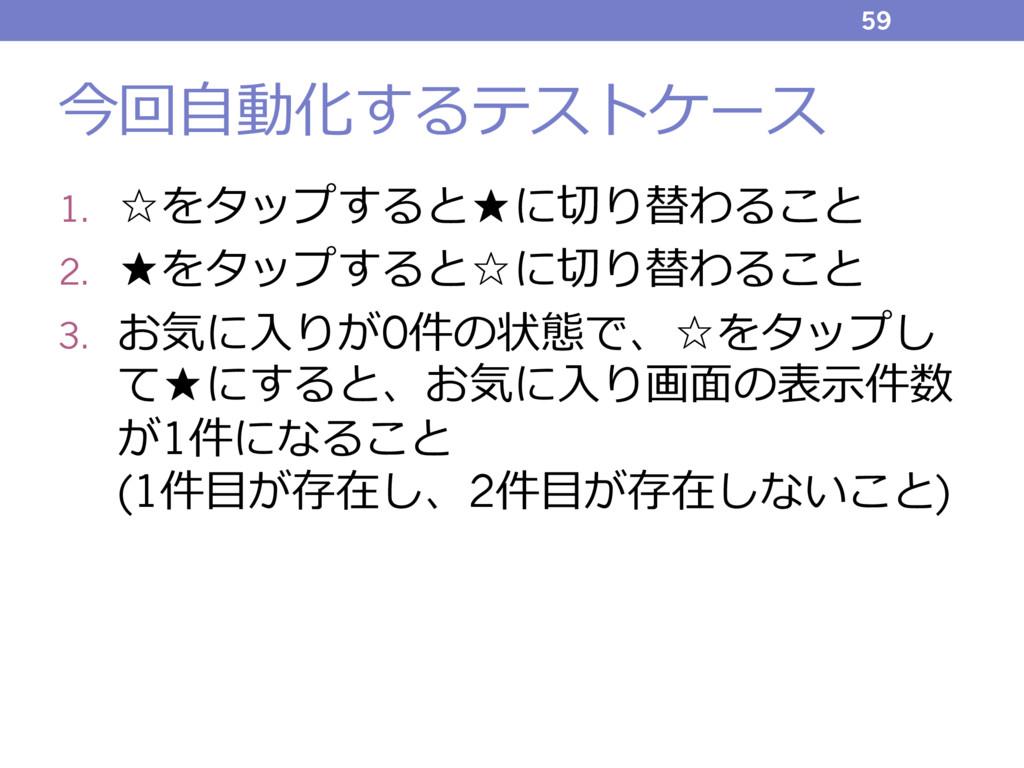 今回⾃動化するテストケース 1. ☆をタップすると★に切り替わること 2. ★をタップすると☆...