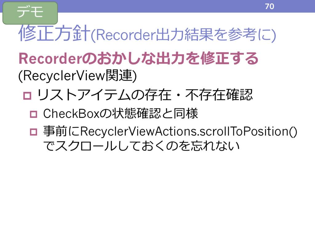 修正⽅針(Recorder出⼒結果を参考に) Recorderのおかしな出⼒を修正する (Re...