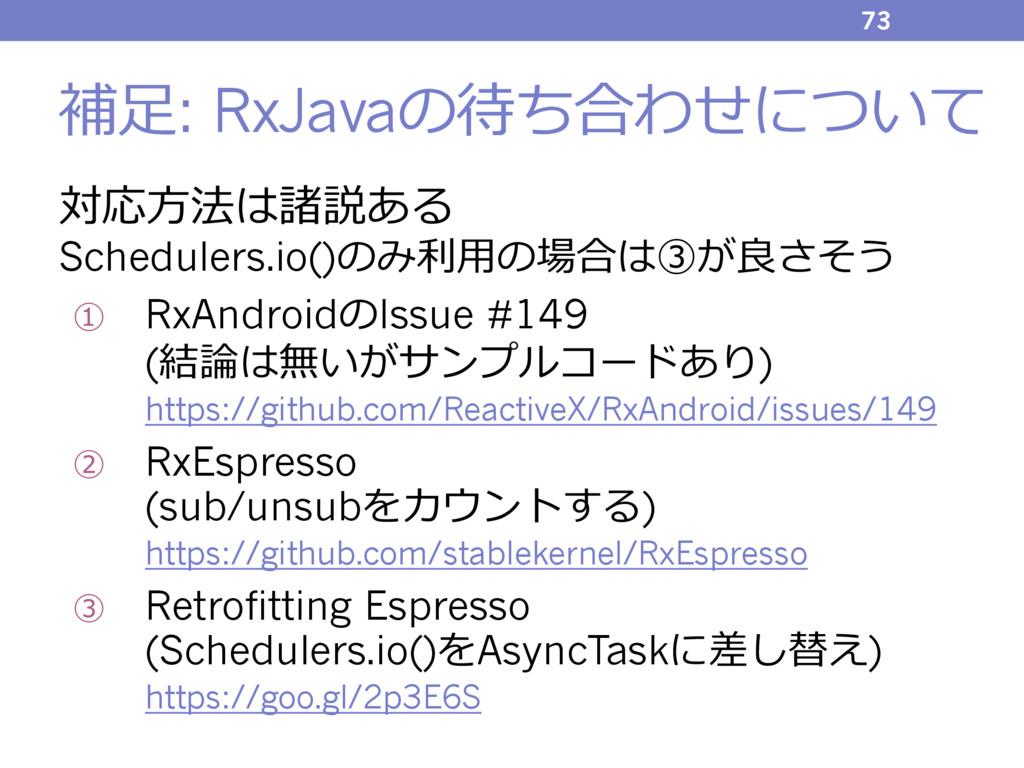 補⾜: RxJavaの待ち合わせについて 対応⽅法は諸説ある Schedulers.io()の...