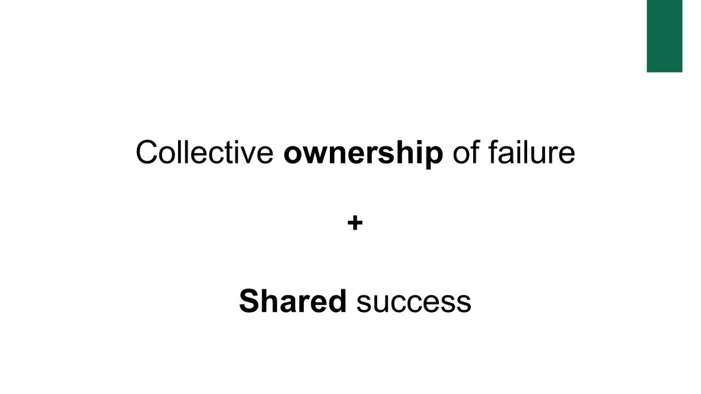 Collective ownership of failure + Shared success