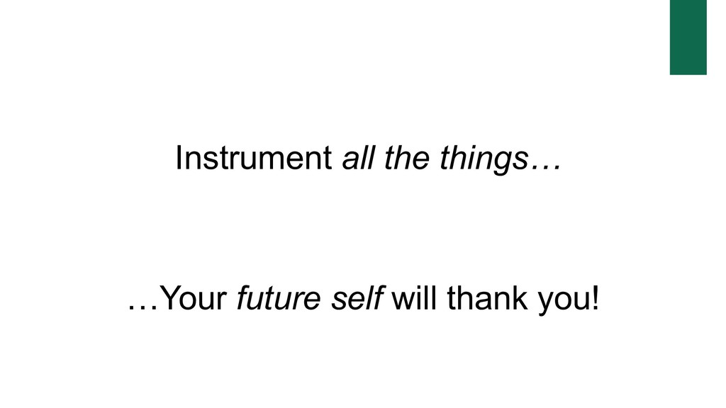 Instrument all the things… …Your future self wi...
