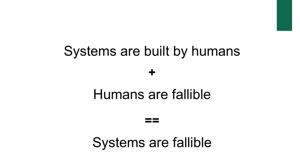 Systems are built by humans + Humans are fallib...