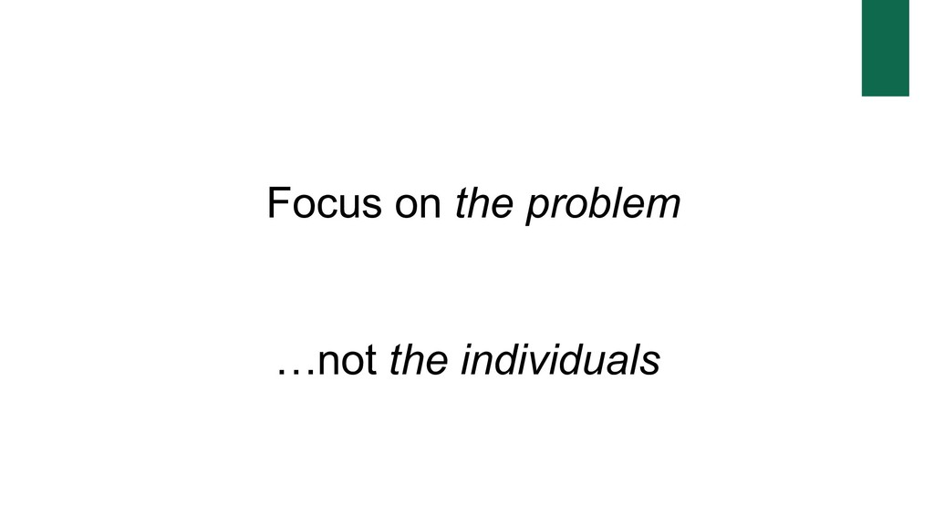 Focus on the problem …not the individuals