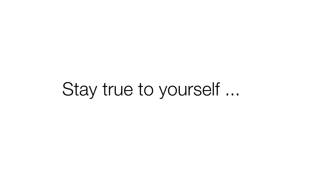 Stay true to yourself ...