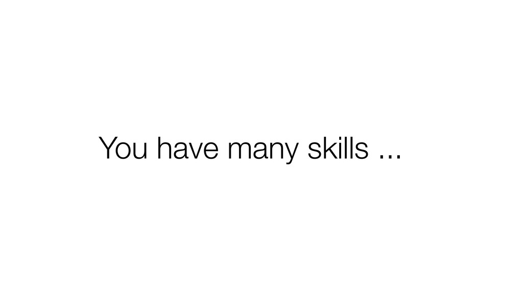 You have many skills ...