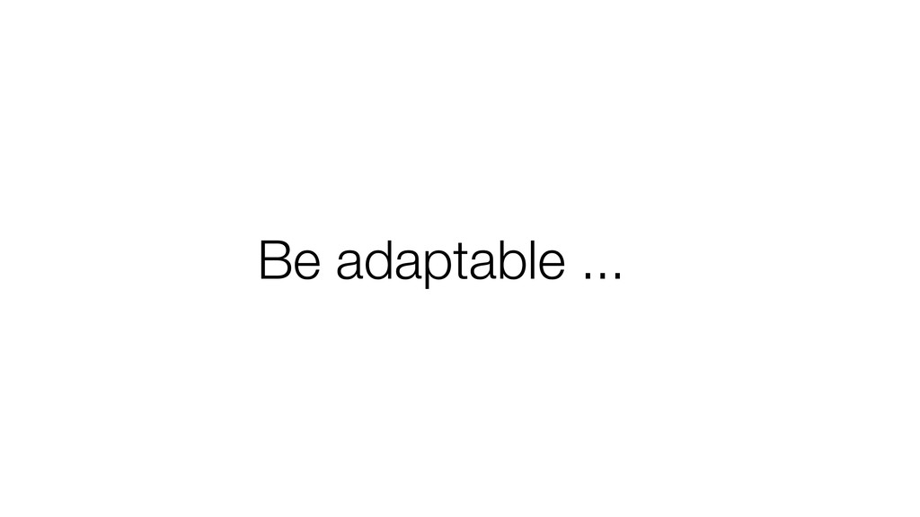 Be adaptable ...