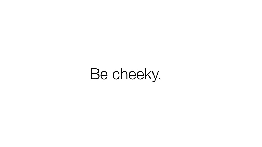 Be cheeky.