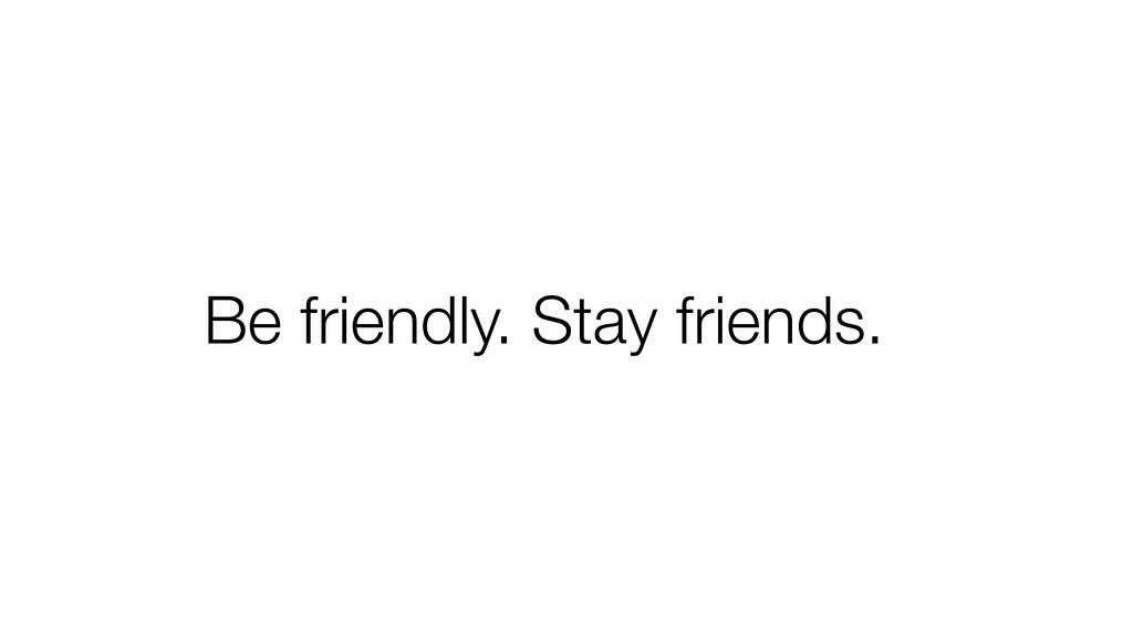 Be friendly. Stay friends.