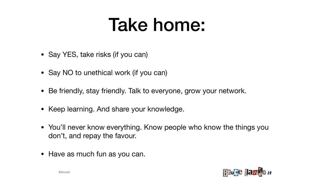 @brucel Take home: • Say YES, take risks (if yo...