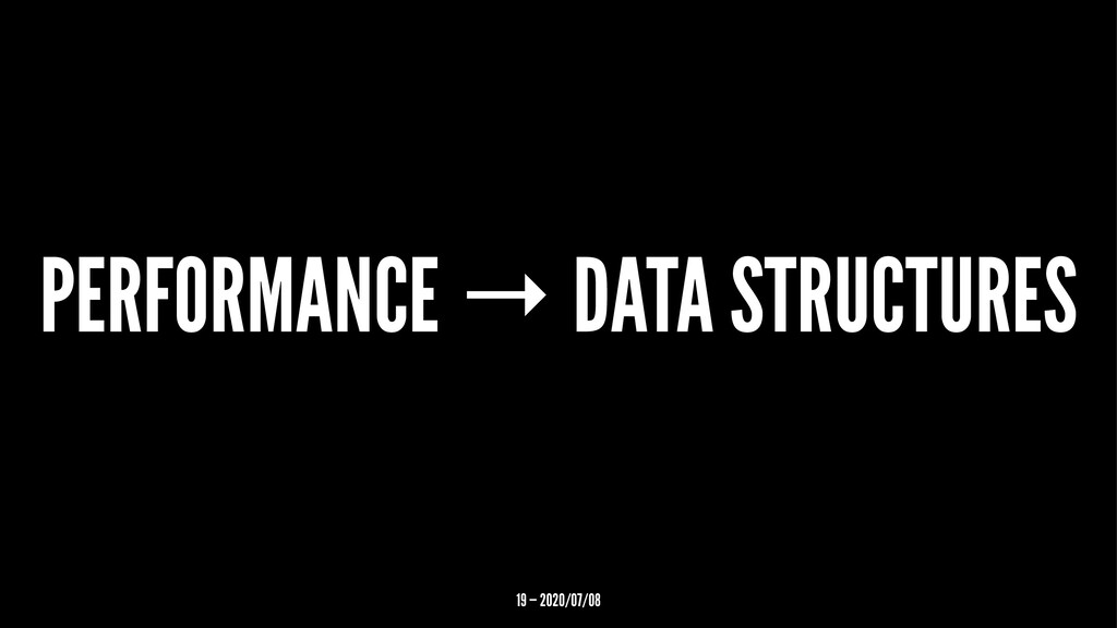 PERFORMANCE → DATA STRUCTURES 19 — 2020/07/08