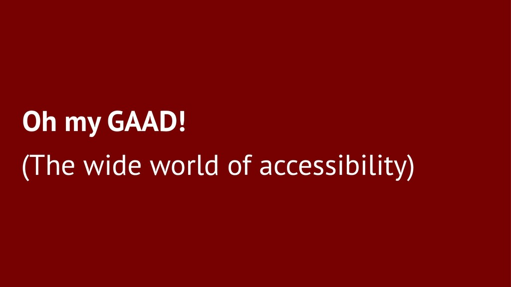 Oh my GAAD! (The wide world of accessibility)