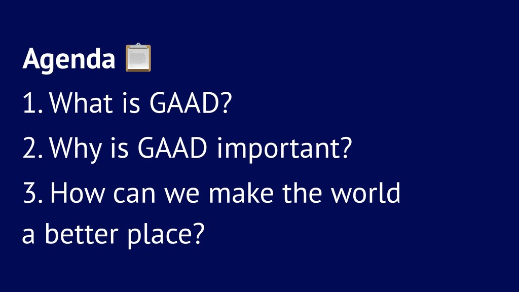 Agenda ! 1. What is GAAD? 2. Why is GAAD import...