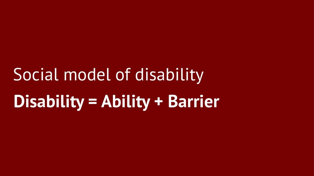 Social model of disability Disability = Ability...