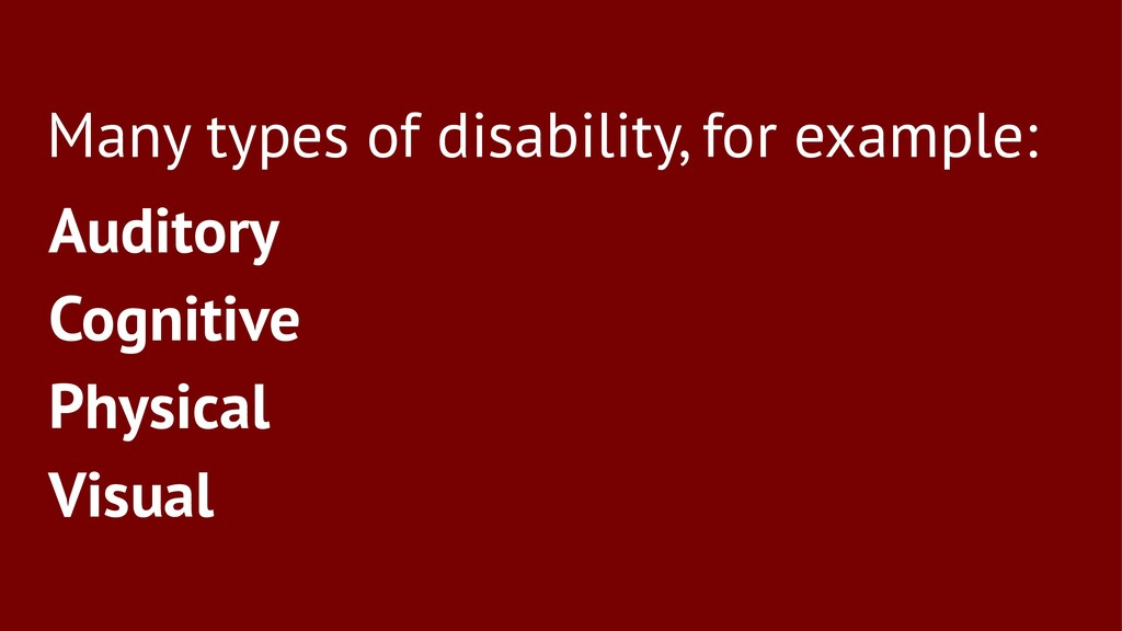 Many types of disability, for example: Auditory...