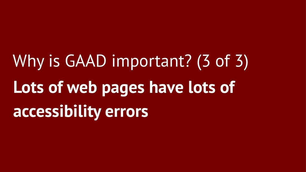 Why is GAAD important? (3 of 3) Lots of web pag...