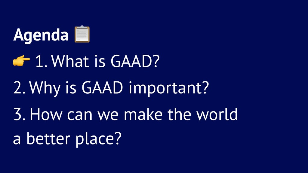 Agenda ! ! 1. What is GAAD? 2. Why is GAAD impo...