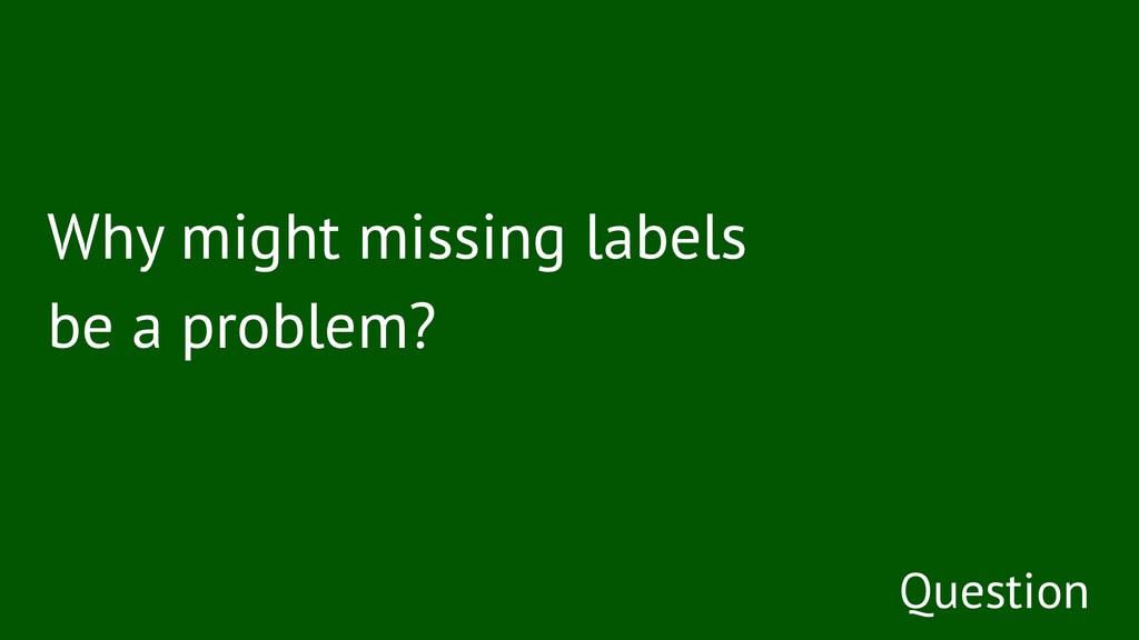 Why might missing labels be a problem? Question