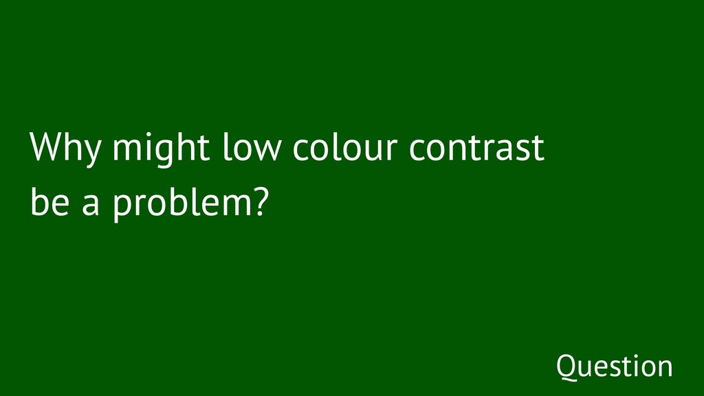 Why might low colour contrast be a problem? Que...