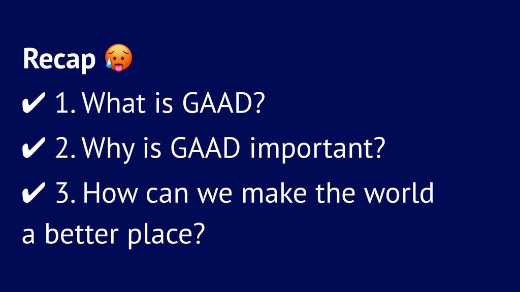 Recap ! ✔ 1. What is GAAD? ✔ 2. Why is GAAD imp...