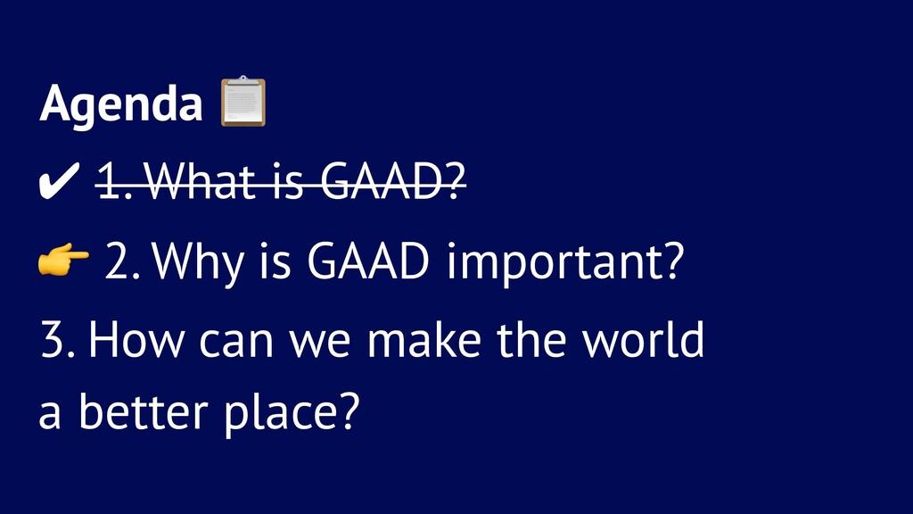 Agenda ! ✔ 1. What is GAAD? ! 2. Why is GAAD im...