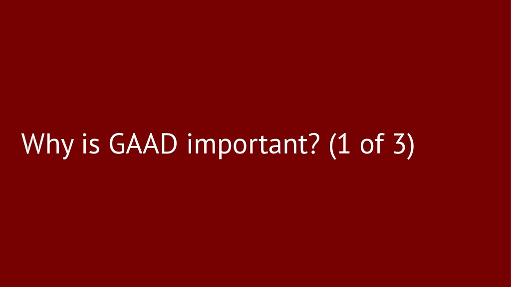 Why is GAAD important? (1 of 3)