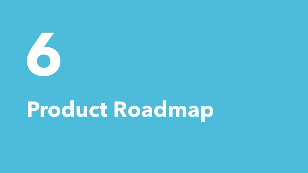 6 Product Roadmap