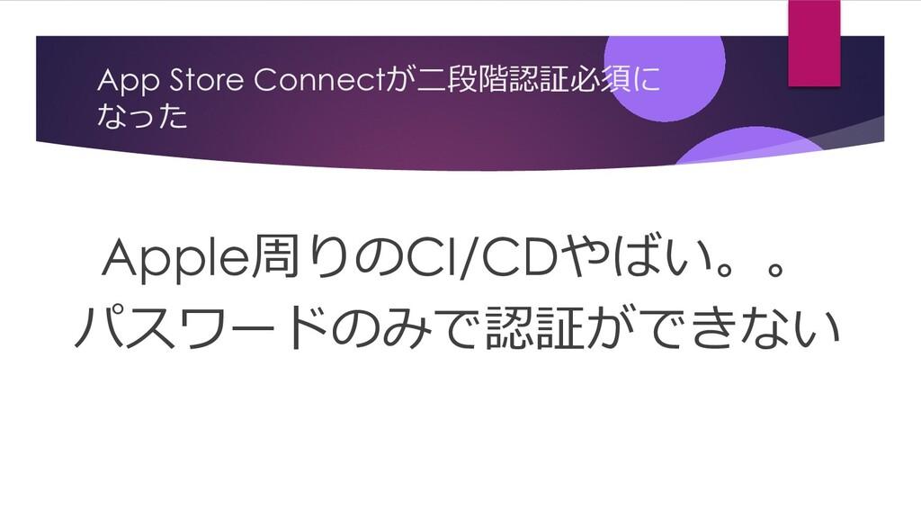 App Store Connectが⼆段階認証必須に なった Apple周りのCI/CDやばい...