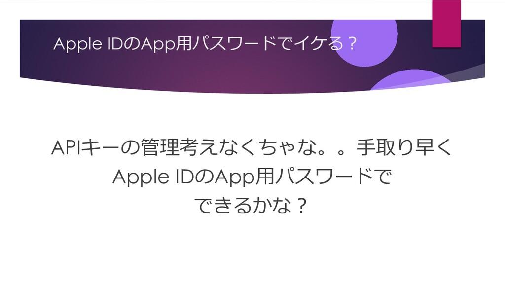 Apple IDのApp⽤パスワードでイケる︖ APIキーの管理考えなくちゃな。。⼿取り早く ...