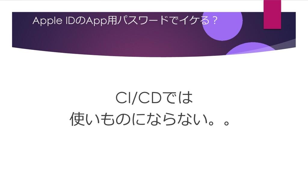 Apple IDのApp⽤パスワードでイケる︖ CI/CDでは 使いものにならない。。