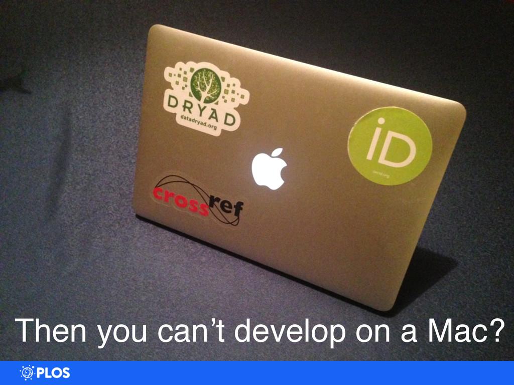 Dev Environment == Production Then you can't de...