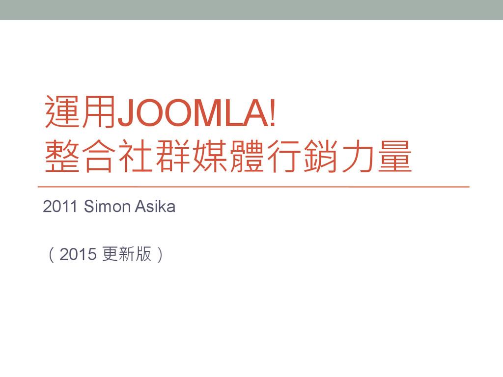 運用JOOMLA! 整合社群媒體行銷力量 2011 Simon Asika (2015 更...
