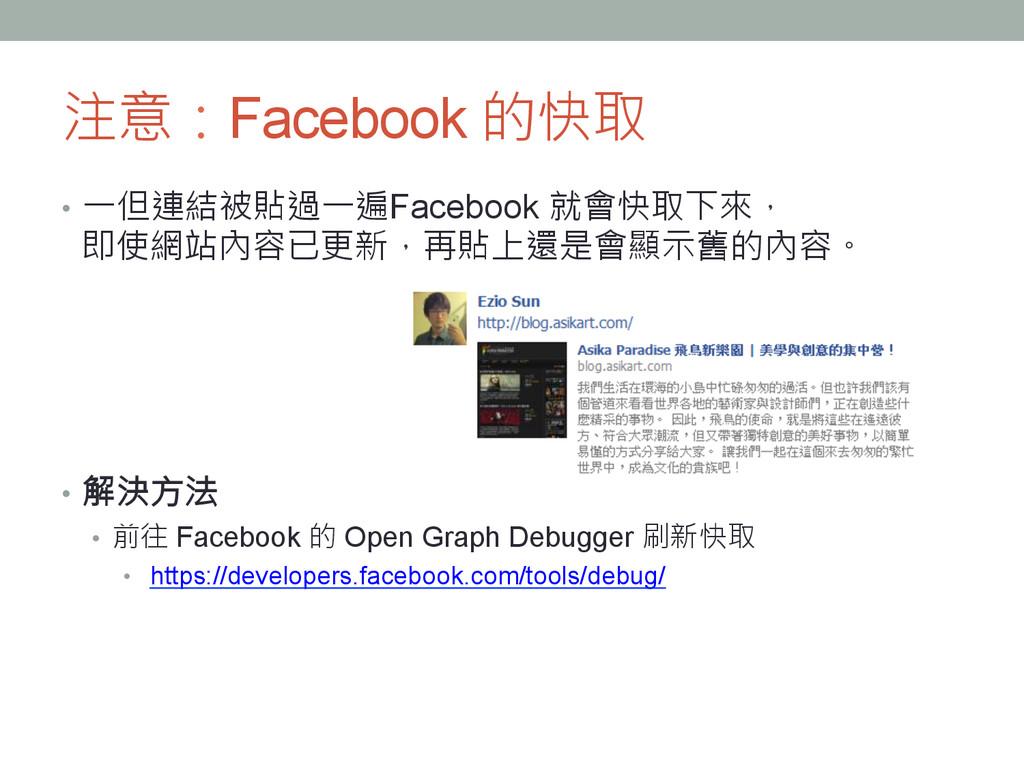 注意:Facebook 的快取 • 一但連結被貼過一遍Facebook 就會快取下來, ...