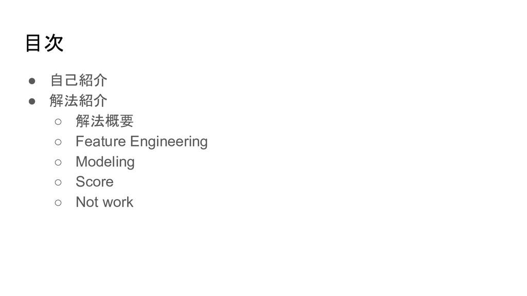 目次 ● 自己紹介 ● 解法紹介 ○ 解法概要 ○ Feature Engineering ○...