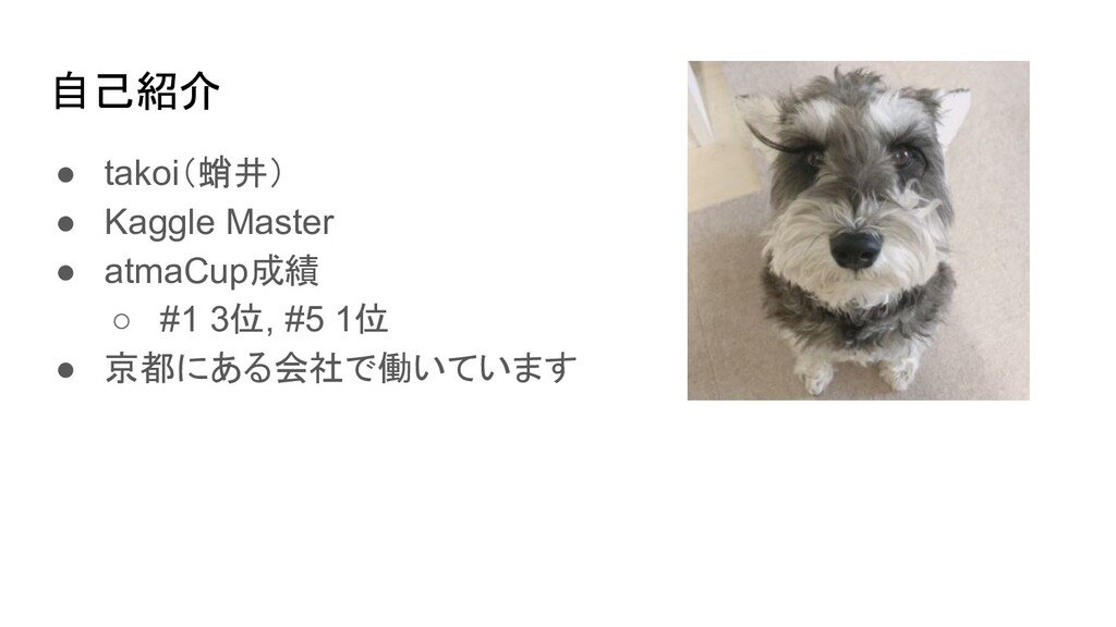 自己紹介 ● takoi(蛸井) ● Kaggle Master ● atmaCup成績 ○ ...