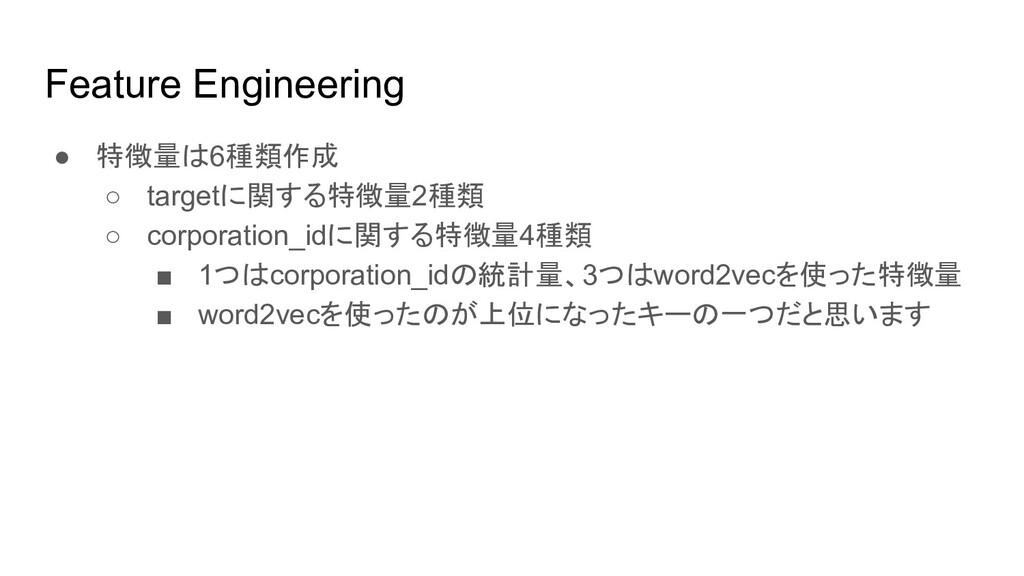 Feature Engineering ● 特徴量は6種類作成 ○ targetに関する特徴量...
