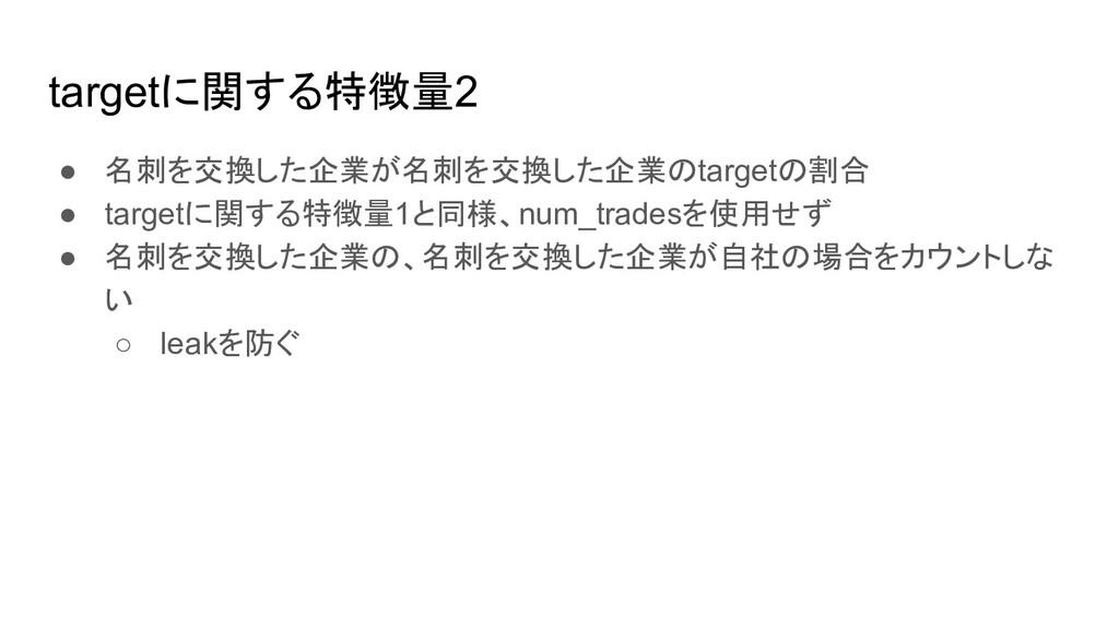 targetに関する特徴量2 ● 名刺を交換した企業が名刺を交換した企業のtargetの割合 ...