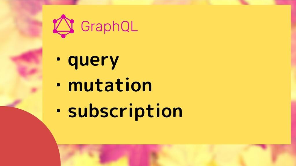 ・query ・mutation ・subscription