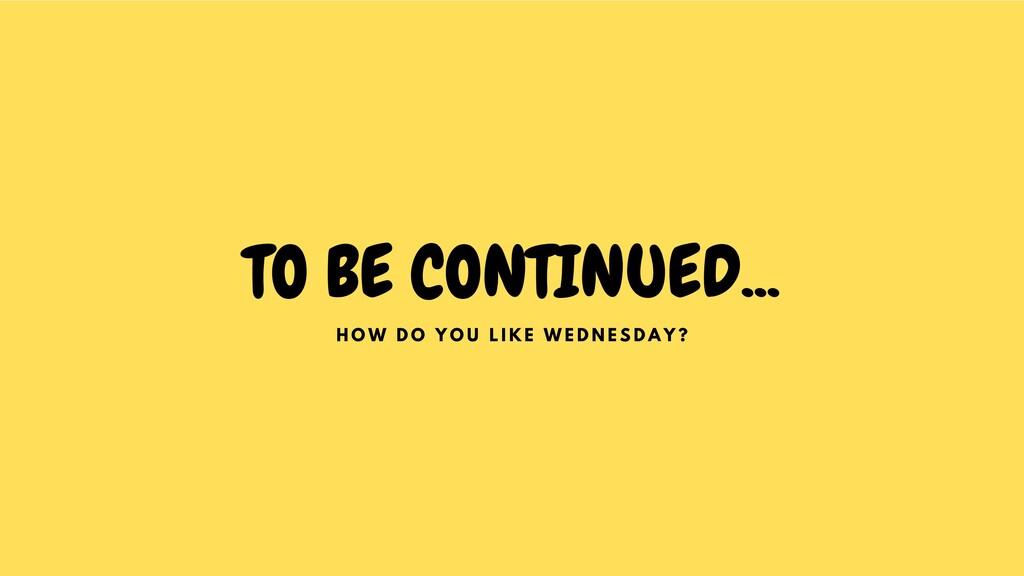 TO BE CONTINUED... H O W D O Y O U L I K E W E ...