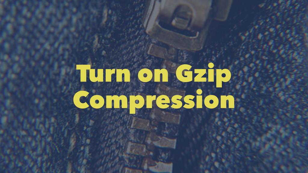 Turn on Gzip Compression
