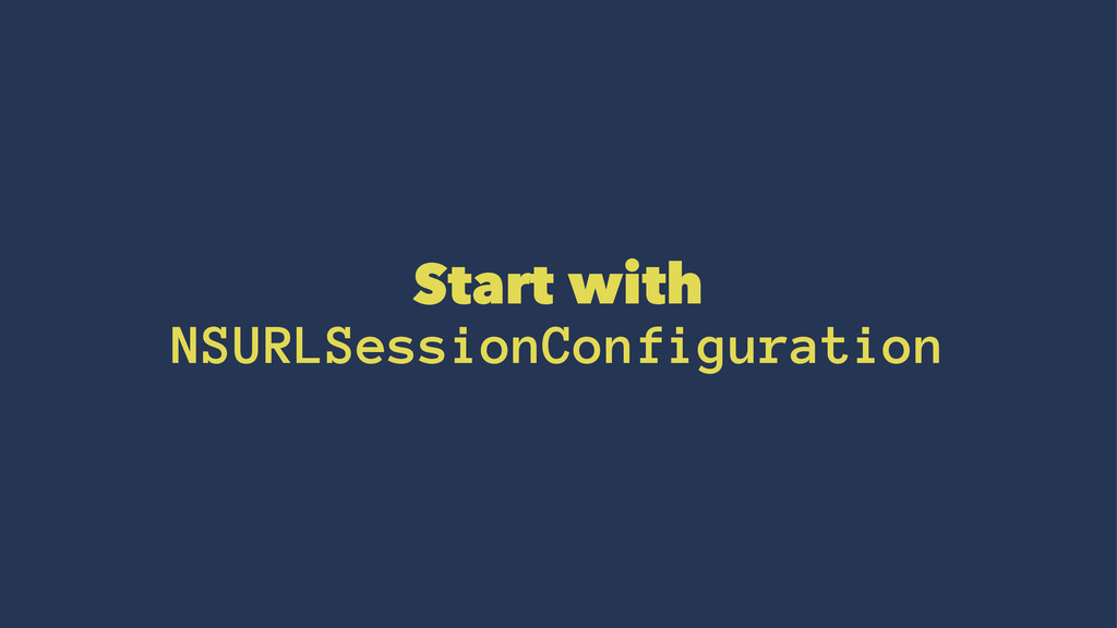 Start with NSURLSessionConfiguration