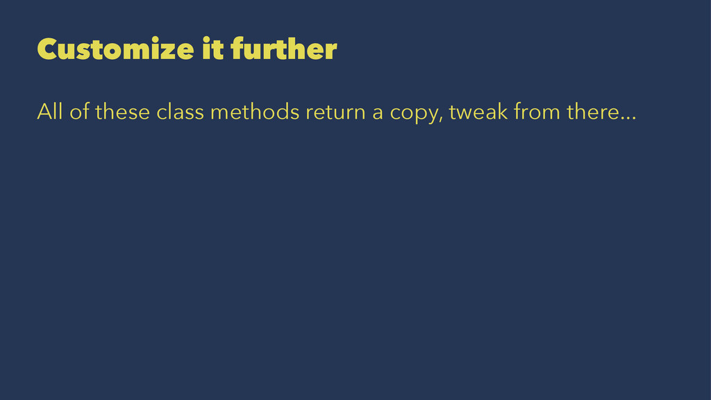 Customize it further All of these class methods...