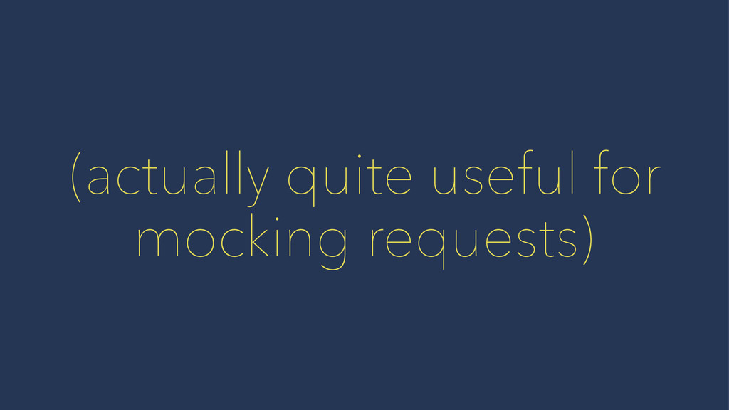 (actually quite useful for mocking requests)