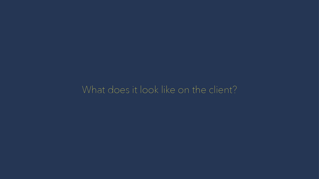 What does it look like on the client?