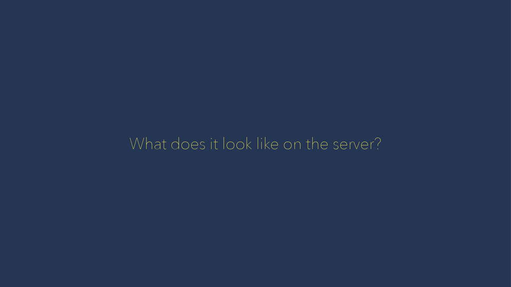 What does it look like on the server?
